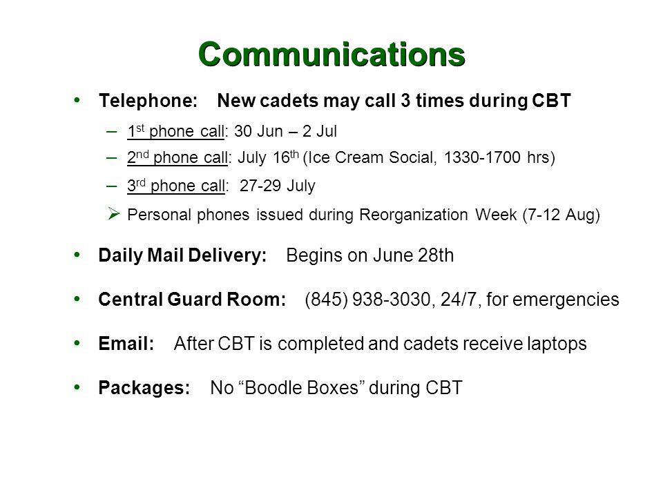 Communications Telephone: New cadets may call 3 times during CBT – 1 st phone call: 30 Jun – 2 Jul – 2 nd phone call: July 16 th (Ice Cream Social, 1330-1700 hrs) – 3 rd phone call: 27-29 July  Personal phones issued during Reorganization Week (7-12 Aug) Daily Mail Delivery: Begins on June 28th Central Guard Room: (845) 938-3030, 24/7, for emergencies Email: After CBT is completed and cadets receive laptops Packages: No Boodle Boxes during CBT