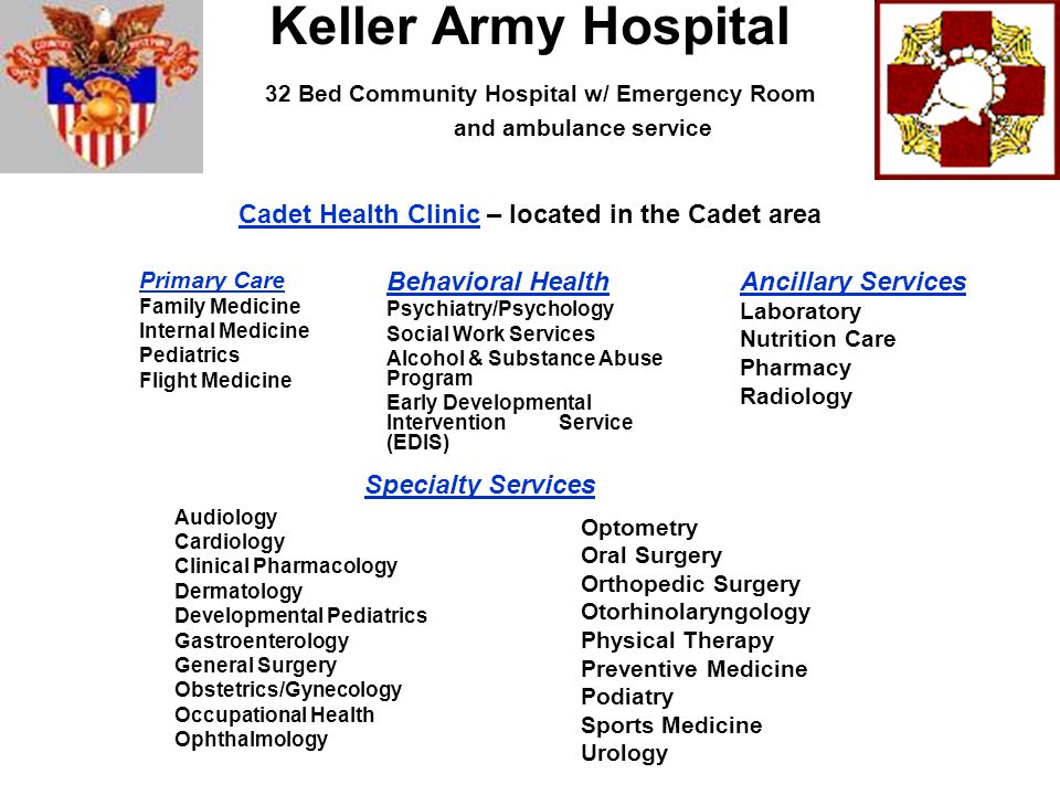Keller Army Hospital 32 Bed Community Hospital w/ Emergency Room and ambulance service Cadet Health Clinic – located in the Cadet area Primary Care Family Medicine Internal Medicine Pediatrics Flight Medicine Audiology Cardiology Clinical Pharmacology Dermatology Developmental Pediatrics Gastroenterology General Surgery Obstetrics/Gynecology Occupational Health Ophthalmology Ancillary Services Laboratory Nutrition Care Pharmacy Radiology Behavioral Health Psychiatry/Psychology Social Work Services Alcohol & Substance Abuse Program Early Developmental Intervention Service (EDIS) Optometry Oral Surgery Orthopedic Surgery Otorhinolaryngology Physical Therapy Preventive Medicine Podiatry Sports Medicine Urology Specialty Services