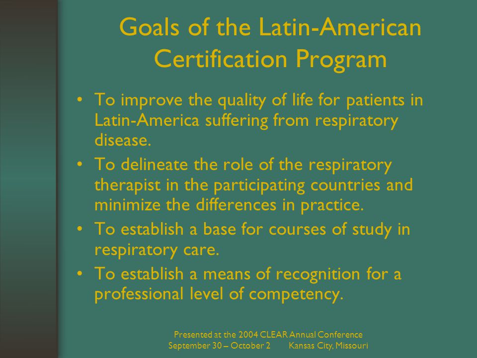 Presented at the 2004 CLEAR Annual Conference September 30 – October 2 Kansas City, Missouri Goals of the Latin-American Certification Program To improve the quality of life for patients in Latin-America suffering from respiratory disease.