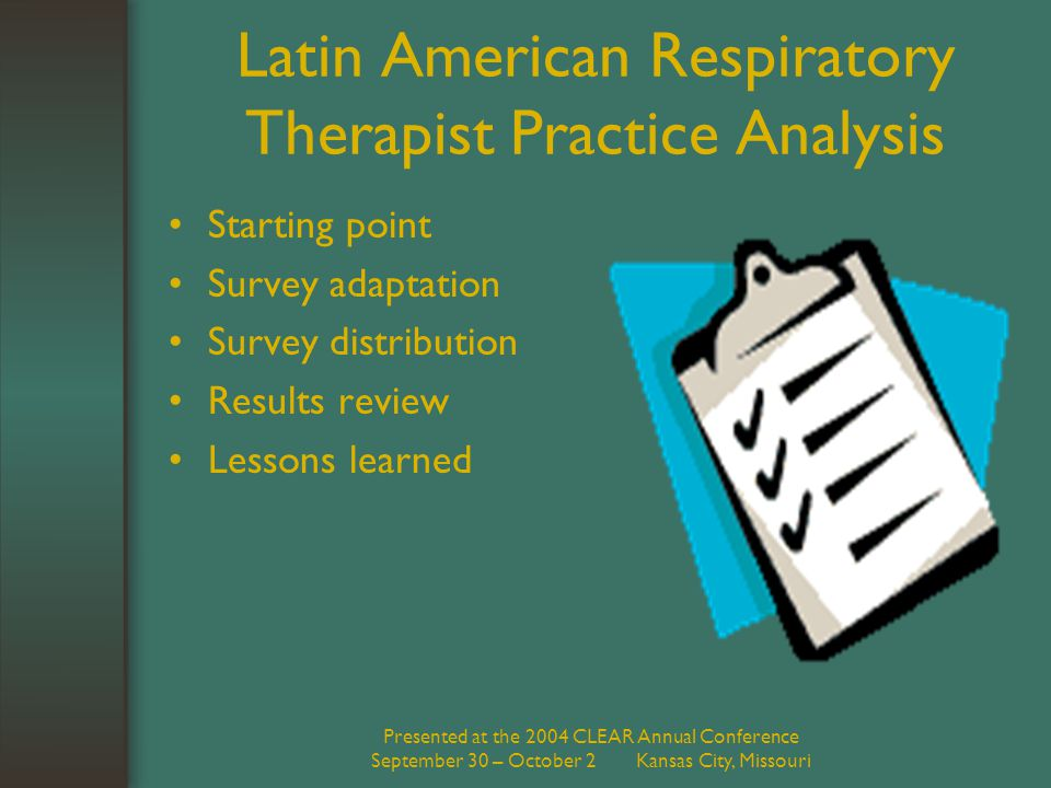 Presented at the 2004 CLEAR Annual Conference September 30 – October 2 Kansas City, Missouri Latin American Respiratory Therapist Practice Analysis Starting point Survey adaptation Survey distribution Results review Lessons learned