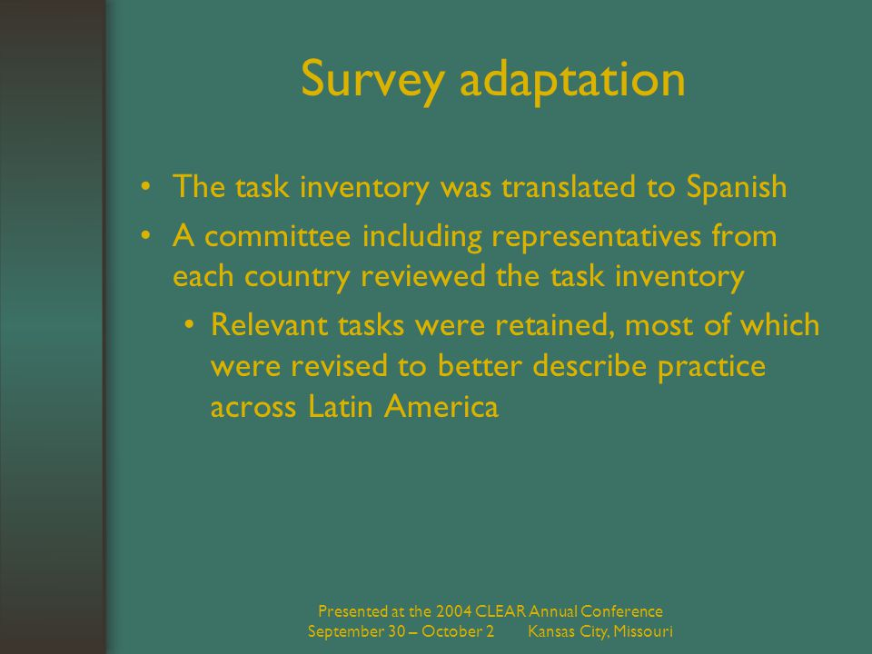 Presented at the 2004 CLEAR Annual Conference September 30 – October 2 Kansas City, Missouri Survey adaptation The task inventory was translated to Spanish A committee including representatives from each country reviewed the task inventory Relevant tasks were retained, most of which were revised to better describe practice across Latin America
