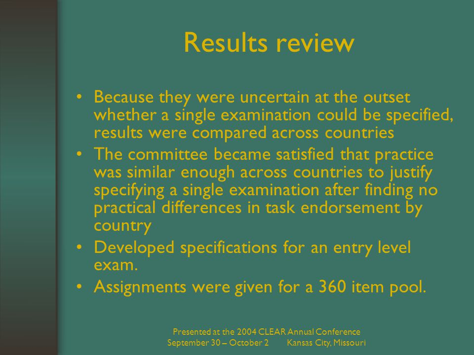 Presented at the 2004 CLEAR Annual Conference September 30 – October 2 Kansas City, Missouri Results review Because they were uncertain at the outset whether a single examination could be specified, results were compared across countries The committee became satisfied that practice was similar enough across countries to justify specifying a single examination after finding no practical differences in task endorsement by country Developed specifications for an entry level exam.