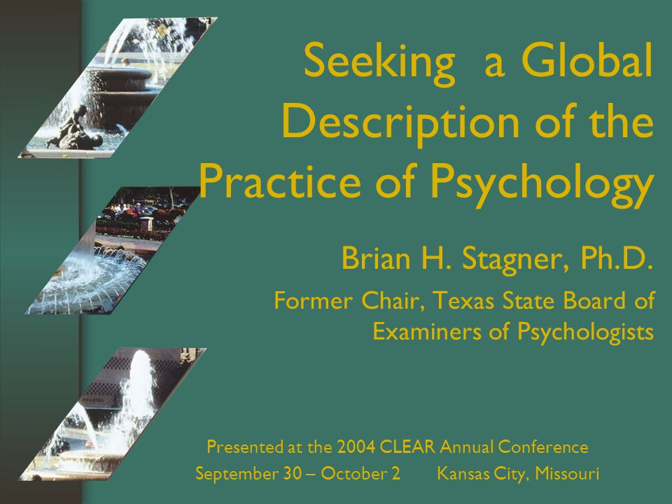 Presented at the 2004 CLEAR Annual Conference September 30 – October 2 Kansas City, Missouri Seeking a Global Description of the Practice of Psychology Brian H.