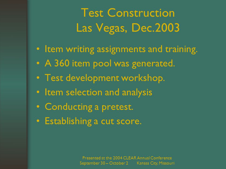 Presented at the 2004 CLEAR Annual Conference September 30 – October 2 Kansas City, Missouri Test Construction Las Vegas, Dec.2003 Item writing assignments and training.
