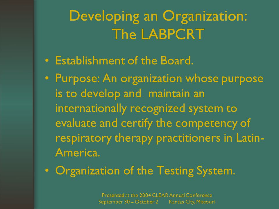 Presented at the 2004 CLEAR Annual Conference September 30 – October 2 Kansas City, Missouri Developing an Organization: The LABPCRT Establishment of the Board.