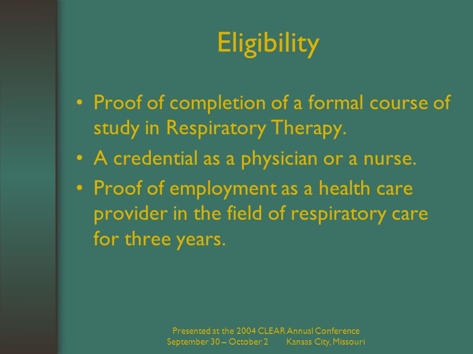 Presented at the 2004 CLEAR Annual Conference September 30 – October 2 Kansas City, Missouri Eligibility Proof of completion of a formal course of study in Respiratory Therapy.