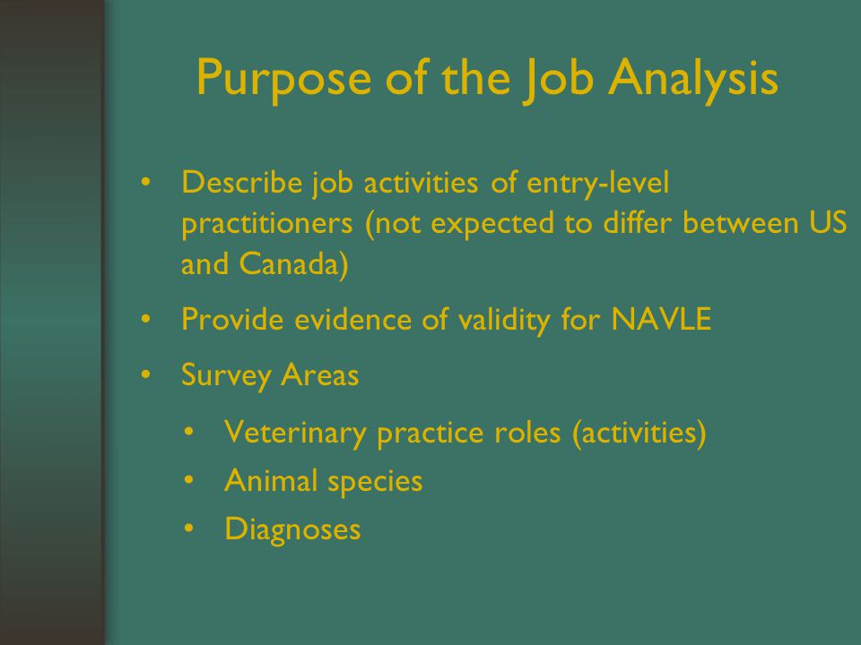 Purpose of the Job Analysis Describe job activities of entry-level practitioners (not expected to differ between US and Canada) Provide evidence of validity for NAVLE Survey Areas Veterinary practice roles (activities) Animal species Diagnoses