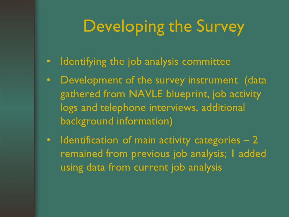 Developing the Survey Identifying the job analysis committee Development of the survey instrument (data gathered from NAVLE blueprint, job activity logs and telephone interviews, additional background information) Identification of main activity categories – 2 remained from previous job analysis; 1 added using data from current job analysis