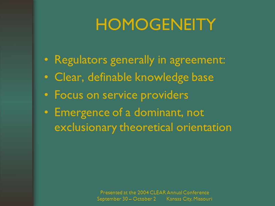 Presented at the 2004 CLEAR Annual Conference September 30 – October 2 Kansas City, Missouri HOMOGENEITY Regulators generally in agreement: Clear, definable knowledge base Focus on service providers Emergence of a dominant, not exclusionary theoretical orientation