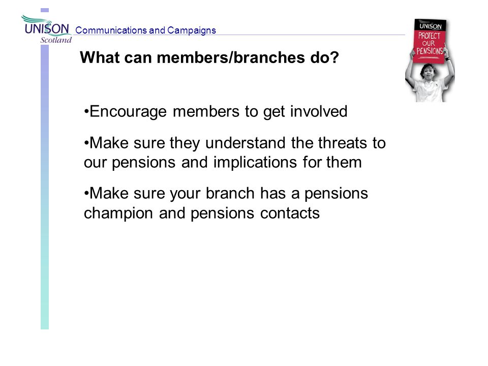 What can members/branches do? Encourage members to get involved Make sure they understand the threats to our pensions and implications for them Make s