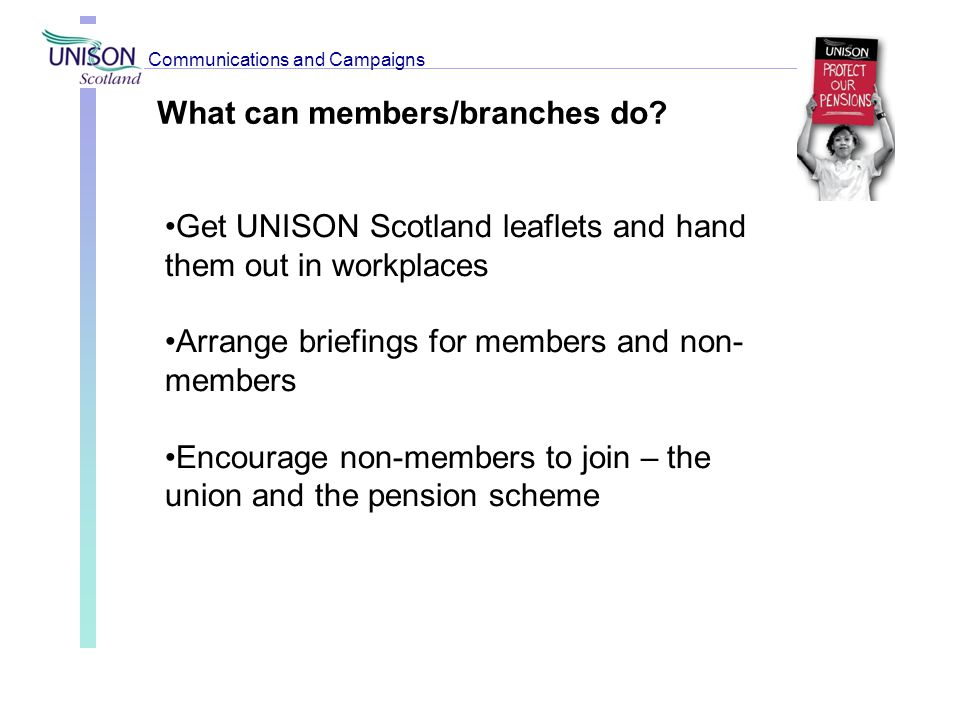 What can members/branches do? Get UNISON Scotland leaflets and hand them out in workplaces Arrange briefings for members and non- members Encourage no