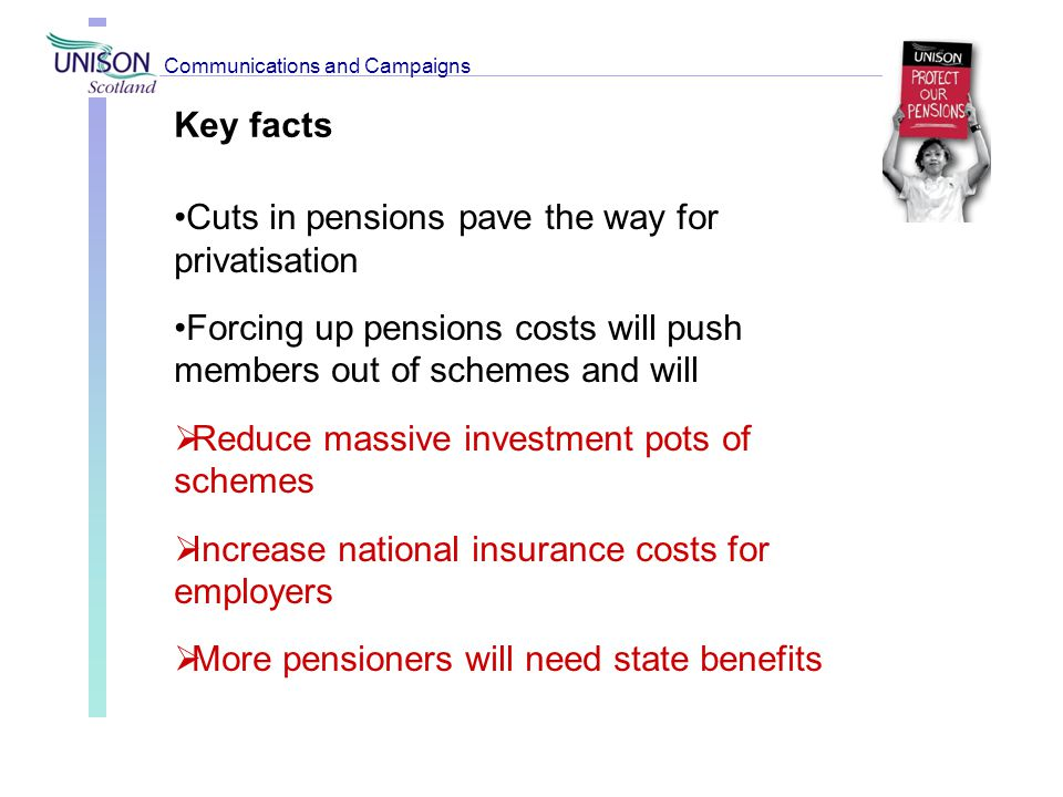 Key facts Cuts in pensions pave the way for privatisation Forcing up pensions costs will push members out of schemes and will  Reduce massive investm