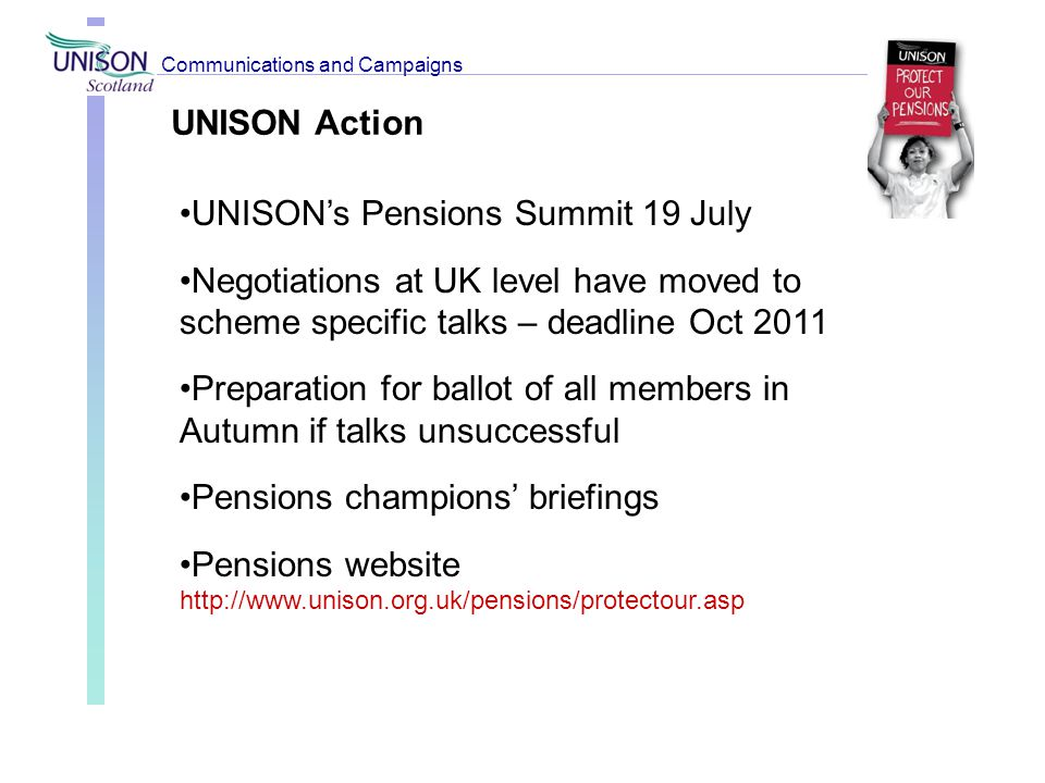 UNISON Action UNISON's Pensions Summit 19 July Negotiations at UK level have moved to scheme specific talks – deadline Oct 2011 Preparation for ballot