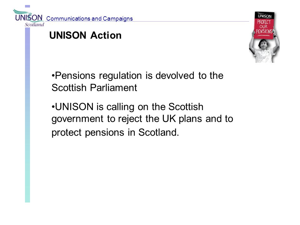 UNISON Action Pensions regulation is devolved to the Scottish Parliament UNISON is calling on the Scottish government to reject the UK plans and to pr