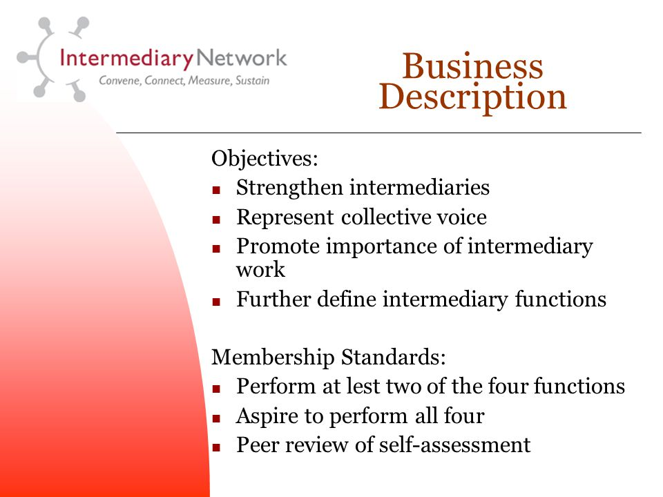 Business Description Objectives: Strengthen intermediaries Represent collective voice Promote importance of intermediary work Further define intermediary functions Membership Standards: Perform at lest two of the four functions Aspire to perform all four Peer review of self-assessment