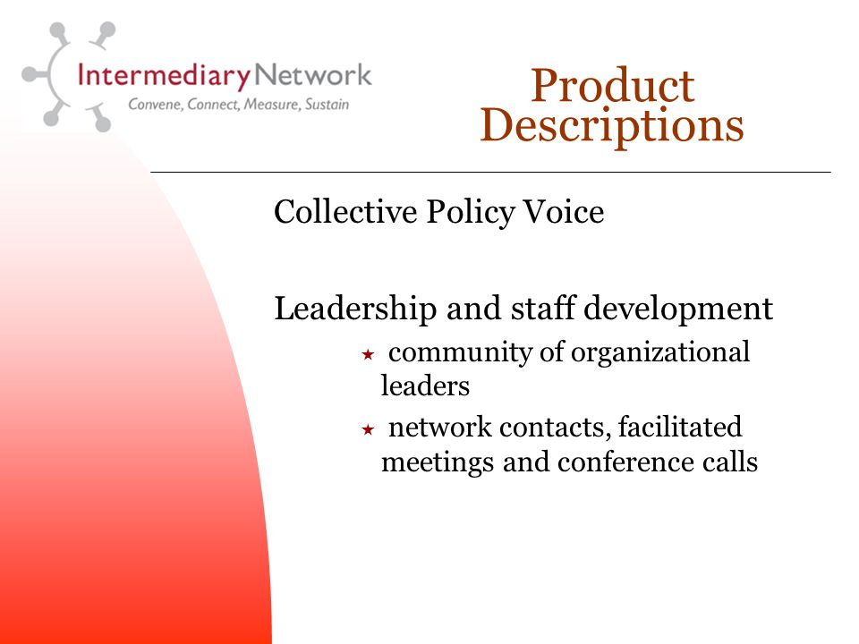 Product Descriptions Collective Policy Voice Leadership and staff development  community of organizational leaders  network contacts, facilitated meetings and conference calls