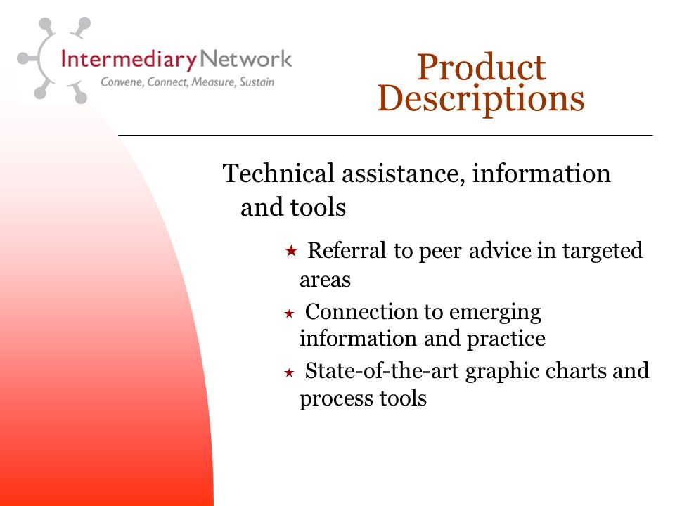 Product Descriptions Technical assistance, information and tools  Referral to peer advice in targeted areas  Connection to emerging information and practice  State-of-the-art graphic charts and process tools