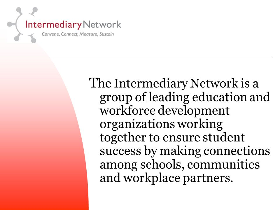 T he Intermediary Network is a group of leading education and workforce development organizations working together to ensure student success by making connections among schools, communities and workplace partners.