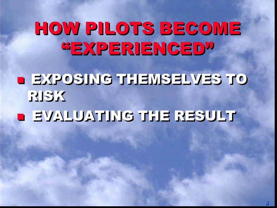 "HOW PILOTS BECOME ""EXPERIENCED"" EXPOSING THEMSELVES TO RISK n EVALUATING THE RESULT EXPOSING THEMSELVES TO RISK n EVALUATING THE RESULT J"