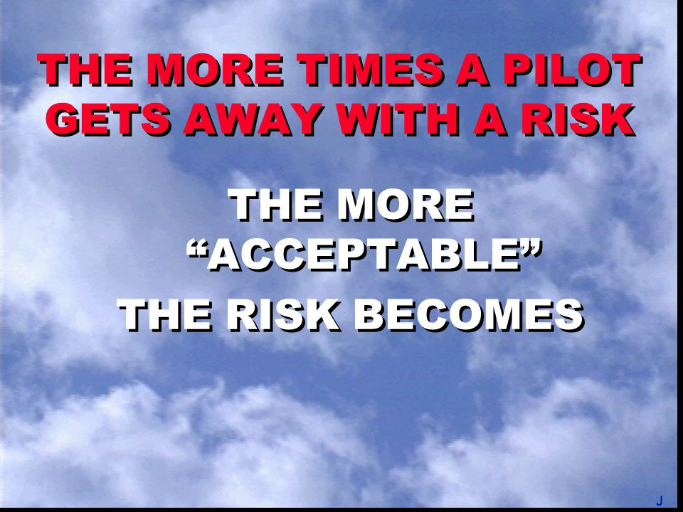 "THE MORE TIMES A PILOT GETS AWAY WITH A RISK THE MORE ""ACCEPTABLE"" THE RISK BECOMES THE MORE ""ACCEPTABLE"" THE RISK BECOMES J"