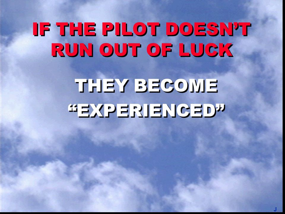 "IF THE PILOT DOESN'T RUN OUT OF LUCK THEY BECOME ""EXPERIENCED"" THEY BECOME ""EXPERIENCED"" J"