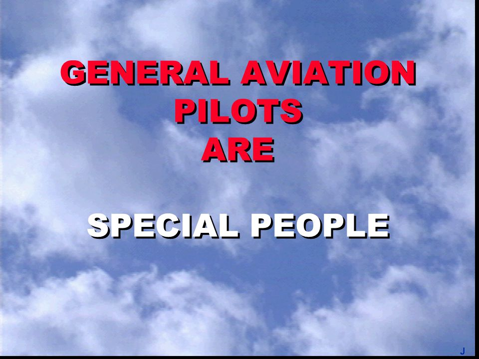 GENERAL AVIATION PILOTS ARE SPECIAL PEOPLE J