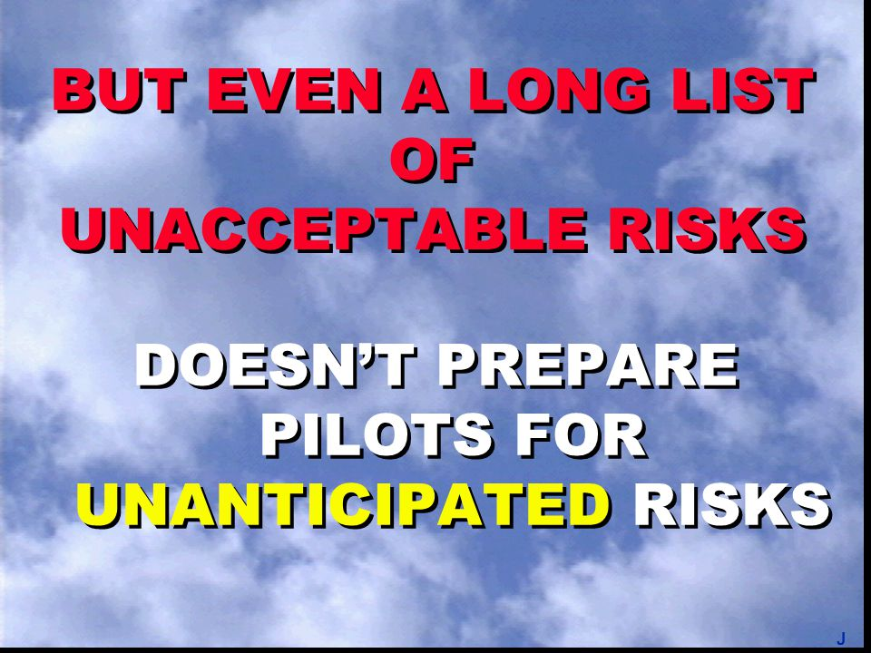 BUT EVEN A LONG LIST OF UNACCEPTABLE RISKS DOESN'T PREPARE PILOTS FOR UNANTICIPATED RISKS J