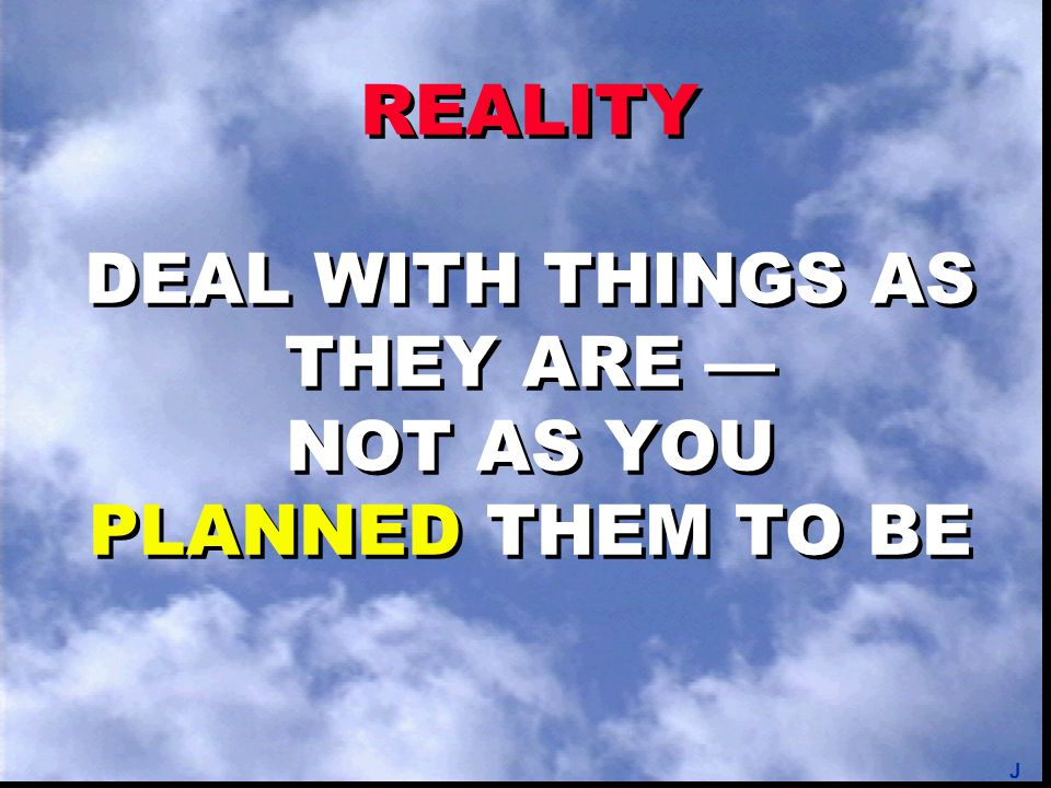 REALITY DEAL WITH THINGS AS THEY ARE — NOT AS YOU PLANNED THEM TO BE J