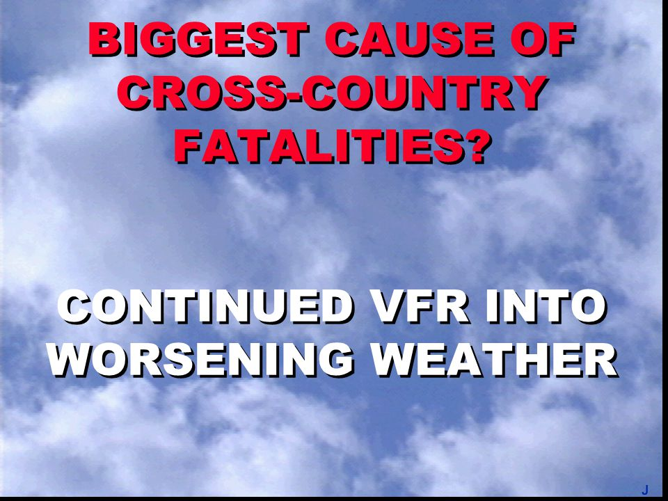 BIGGEST CAUSE OF CROSS-COUNTRY FATALITIES? CONTINUED VFR INTO WORSENING WEATHER J