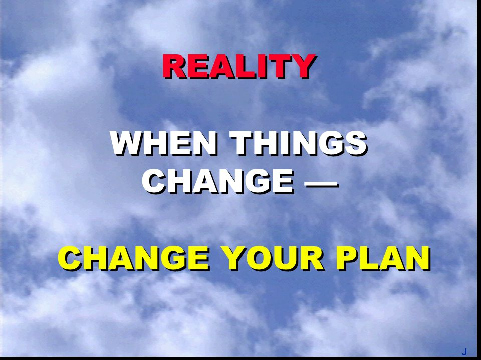 REALITY WHEN THINGS CHANGE — CHANGE YOUR PLAN J
