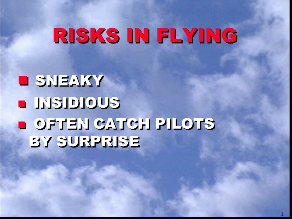 RISKS IN FLYING HARD TO JUDGE: n PROBABILITY n CONSEQUENCES HARD TO JUDGE: n PROBABILITY n CONSEQUENCES J