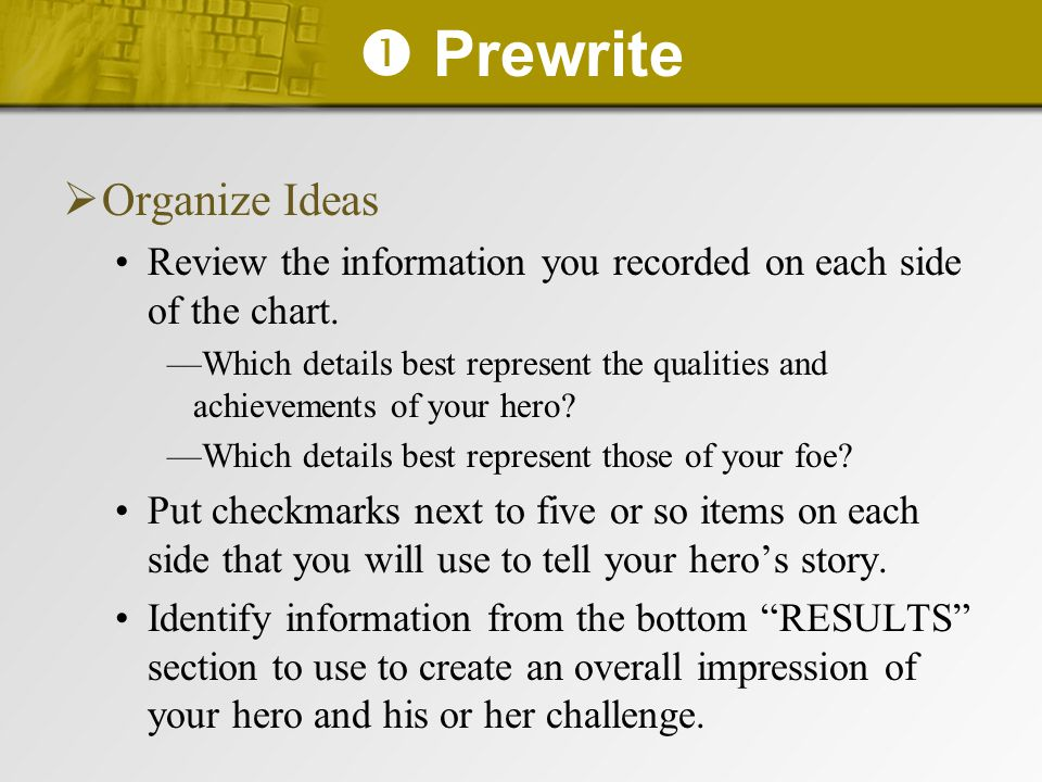  Prewrite  Organize Ideas Review the information you recorded on each side of the chart. —Which details best represent the qualities and achievement