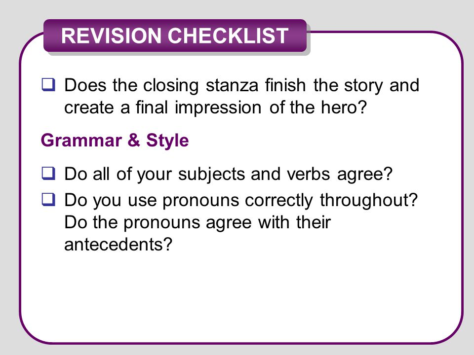 REVISION CHECKLIST  Does the closing stanza finish the story and create a final impression of the hero? Grammar & Style  Do all of your subjects and