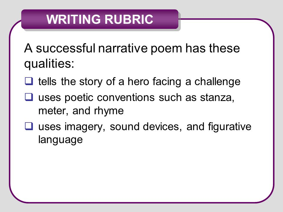 WRITING RUBRIC A successful narrative poem has these qualities:  tells the story of a hero facing a challenge  uses poetic conventions such as stanz
