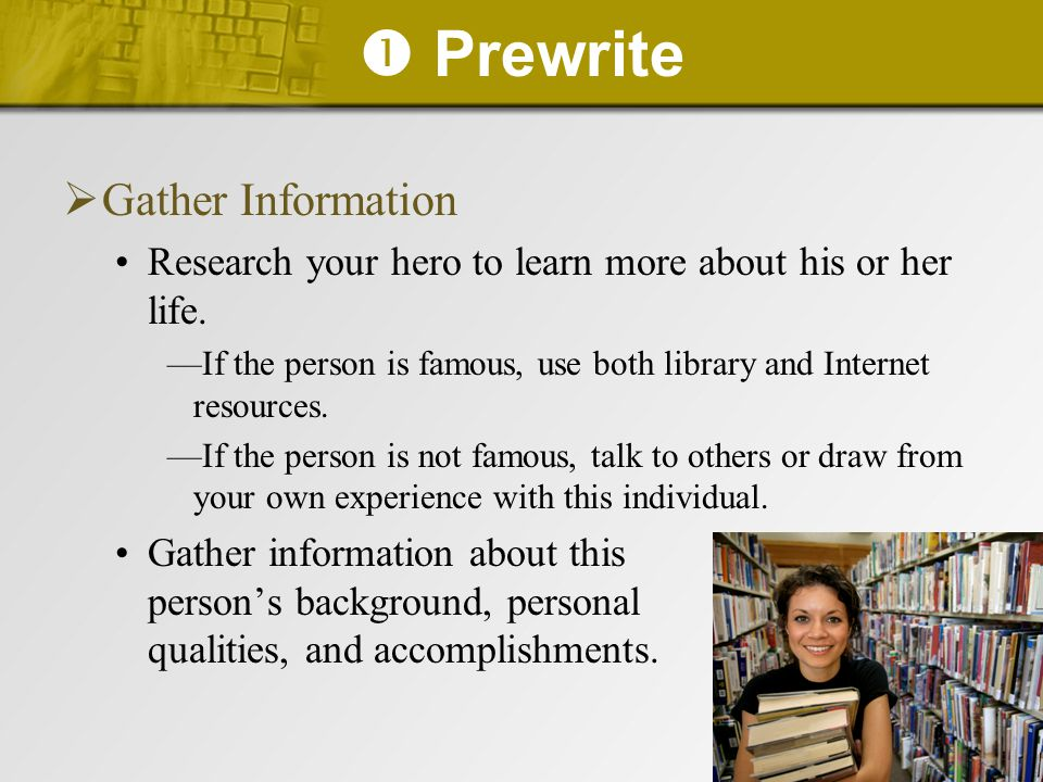  Prewrite  Gather Information Research your hero to learn more about his or her life. —If the person is famous, use both library and Internet resour