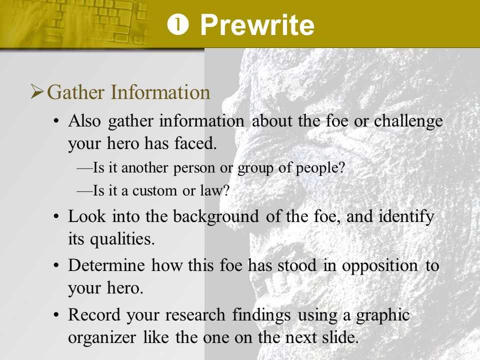  Prewrite  Gather Information Also gather information about the foe or challenge your hero has faced. —Is it another person or group of people? —Is