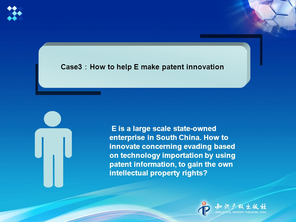 Case3 : How to help E make patent innovation E is a large scale state-owned enterprise in South China.