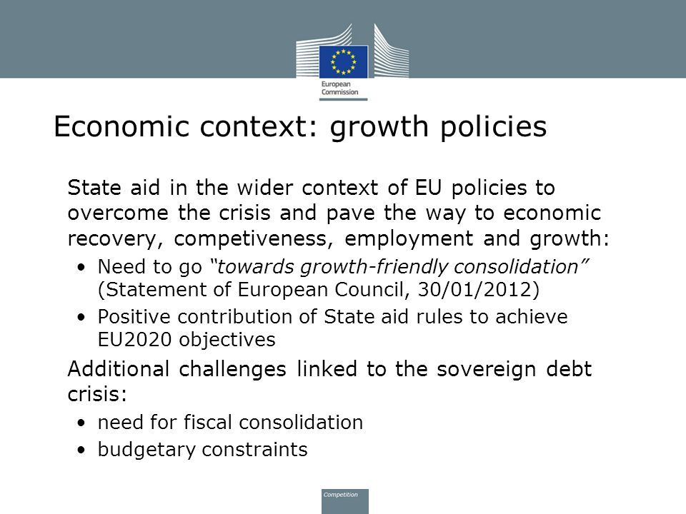 Economic context: growth policies State aid in the wider context of EU policies to overcome the crisis and pave the way to economic recovery, competiv