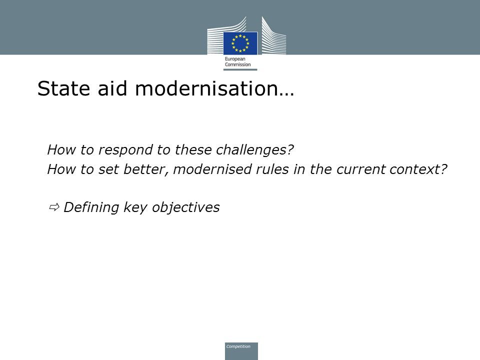 State aid modernisation… How to respond to these challenges? How to set better, modernised rules in the current context?  Defining key objectives