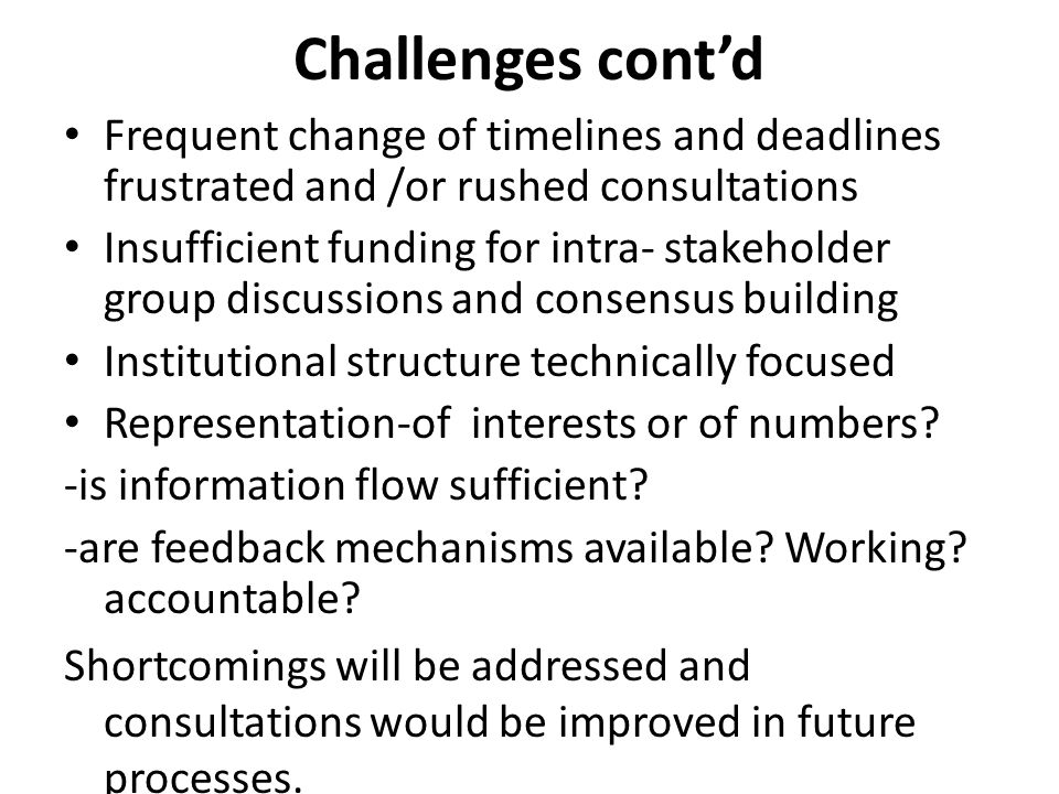 Challenges cont'd Frequent change of timelines and deadlines frustrated and /or rushed consultations Insufficient funding for intra- stakeholder group discussions and consensus building Institutional structure technically focused Representation-of interests or of numbers.