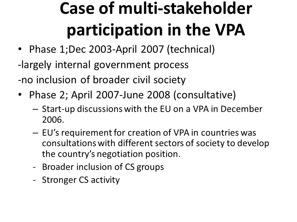 Case of multi-stakeholder participation in the VPA Phase 1;Dec 2003-April 2007 (technical) -largely internal government process -no inclusion of broader civil society Phase 2; April 2007-June 2008 (consultative) – Start-up discussions with the EU on a VPA in December 2006.