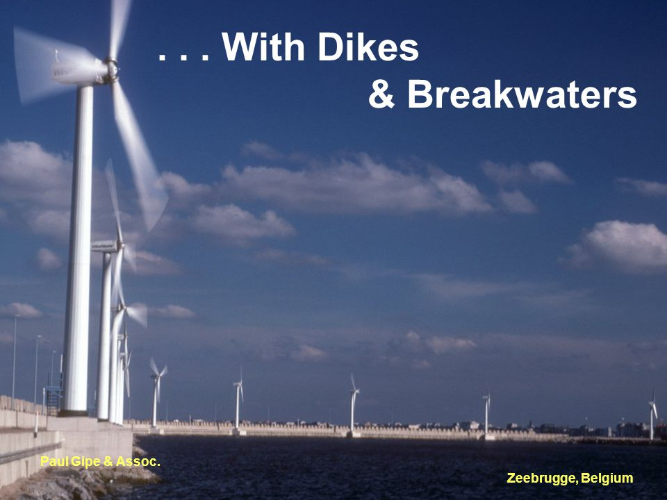 ... With Dikes & Breakwaters Paul Gipe & Assoc. Zeebrugge, Belgium