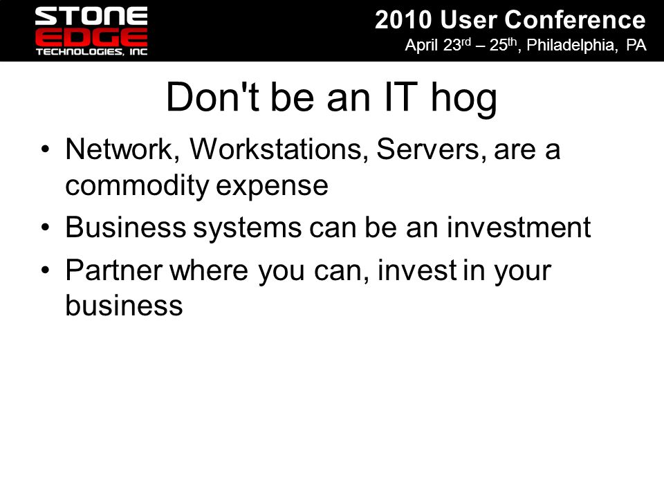 2010 User Conference April 23 rd – 25 th, Philadelphia, PA Don't be an IT hog Network, Workstations, Servers, are a commodity expense Business systems