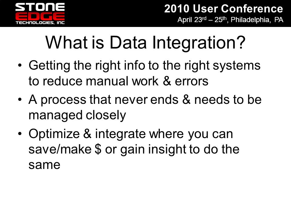 2010 User Conference April 23 rd – 25 th, Philadelphia, PA What is Data Integration? Getting the right info to the right systems to reduce manual work