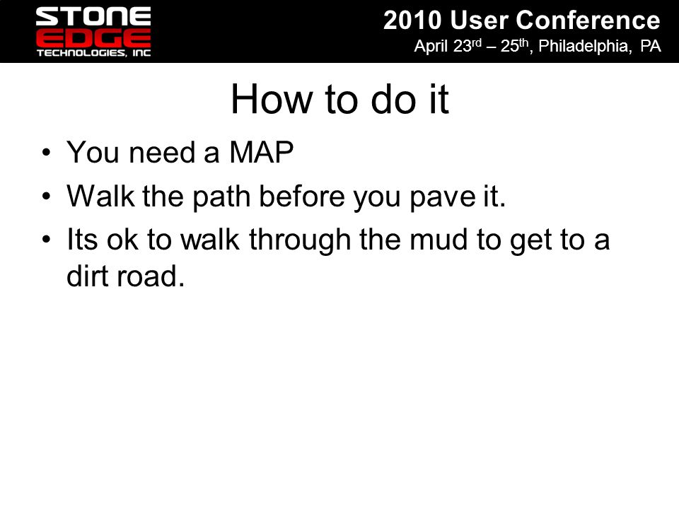 2010 User Conference April 23 rd – 25 th, Philadelphia, PA How to do it You need a MAP Walk the path before you pave it. Its ok to walk through the mu