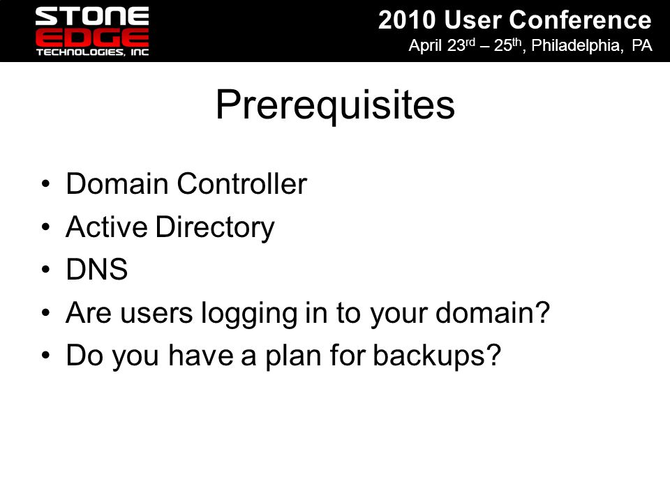 2010 User Conference April 23 rd – 25 th, Philadelphia, PA Prerequisites Domain Controller Active Directory DNS Are users logging in to your domain? D