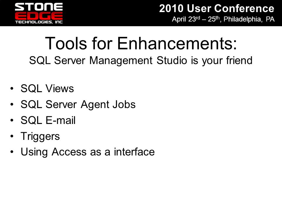 2010 User Conference April 23 rd – 25 th, Philadelphia, PA Tools for Enhancements: SQL Server Management Studio is your friend SQL Views SQL Server Ag
