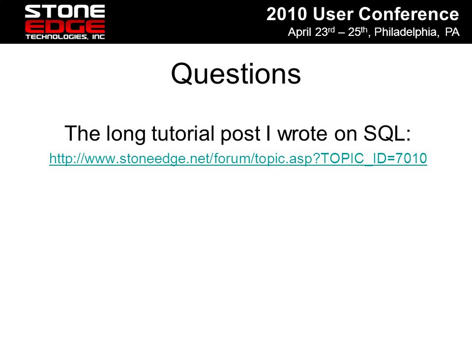 2010 User Conference April 23 rd – 25 th, Philadelphia, PA Questions The long tutorial post I wrote on SQL: http://www.stoneedge.net/forum/topic.asp?T