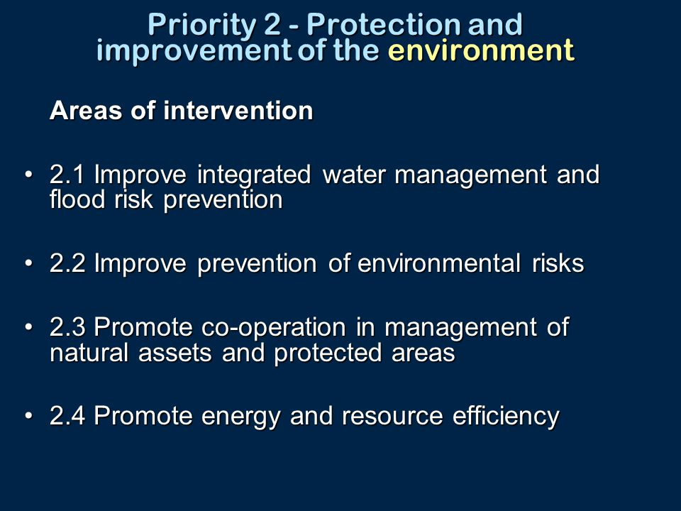 Priority 2 - Protection and improvement of the environment Areas of intervention 2.1 Improve integrated water management and flood risk prevention2.1 Improve integrated water management and flood risk prevention 2.2 Improve prevention of environmental risks2.2 Improve prevention of environmental risks 2.3 Promote co-operation in management of natural assets and protected areas2.3 Promote co-operation in management of natural assets and protected areas 2.4 Promote energy and resource efficiency2.4 Promote energy and resource efficiency