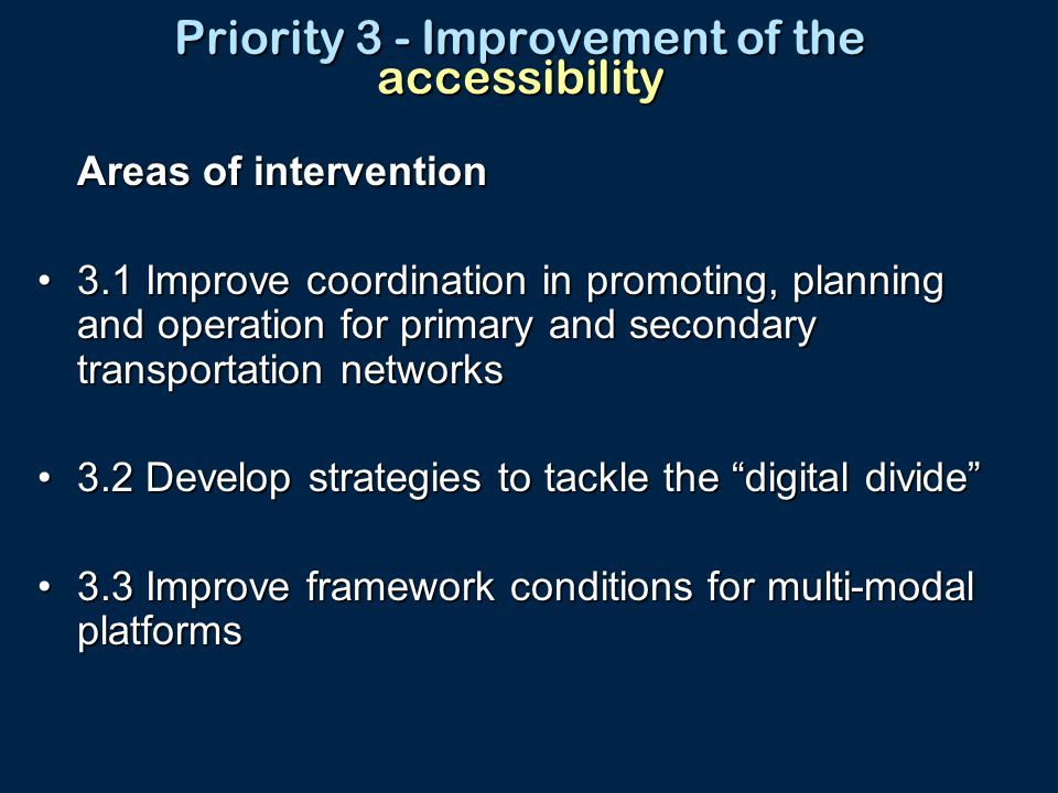 Priority 3 - Improvement of the accessibility Areas of intervention 3.1 Improve coordination in promoting, planning and operation for primary and secondary transportation networks3.1 Improve coordination in promoting, planning and operation for primary and secondary transportation networks 3.2 Develop strategies to tackle the digital divide 3.2 Develop strategies to tackle the digital divide 3.3 Improve framework conditions for multi-modal platforms3.3 Improve framework conditions for multi-modal platforms